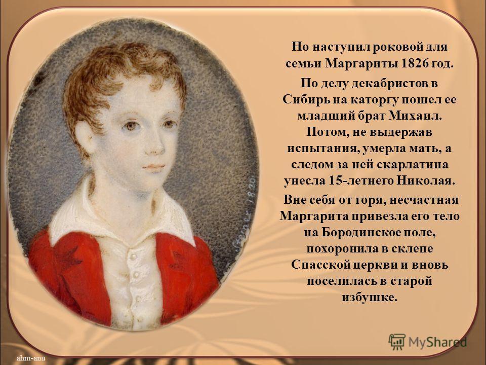 Но наступил роковой для семьи Маргариты 1826 год. По делу декабристов в Сибирь на каторгу пошел ее младший брат Михаил. Потом, не выдержав испытания, умерла мать, а следом за ней скарлатина унесла 15-летнего Николая. Вне себя от горя, несчастная Марг