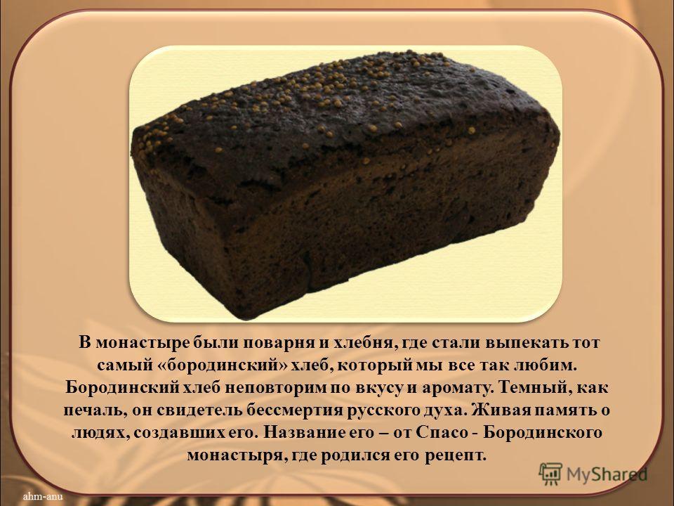 В монастыре были поварня и хлебная, где стали выпекать тот самый «бородинский» хлеб, который мы все так любим. Бородинский хлеб неповторим по вкусу и аромату. Темный, как печаль, он свидетель бессмертия русского духа. Живая память о людях, создавших