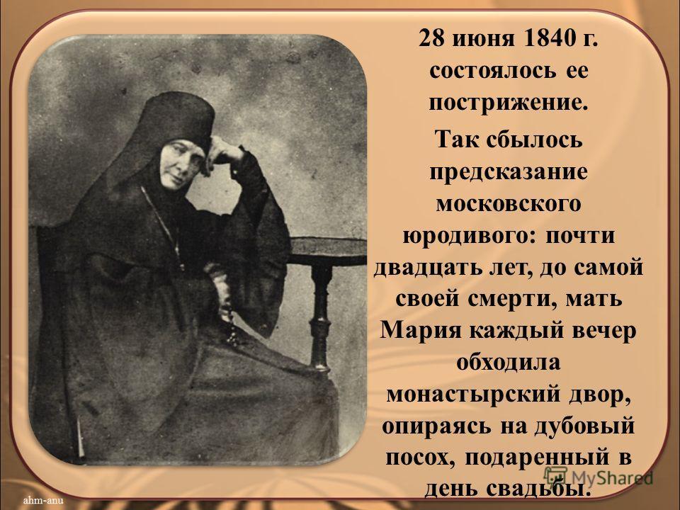 28 июня 1840 г. состоялось ее пострижение. Так сбылось предсказание московского юродивого: почти двадцать лет, до самой своей смерти, мать Мария каждый вечер обходила монастырский двор, опираясь на дубовый посох, подаренный в день свадьбы.
