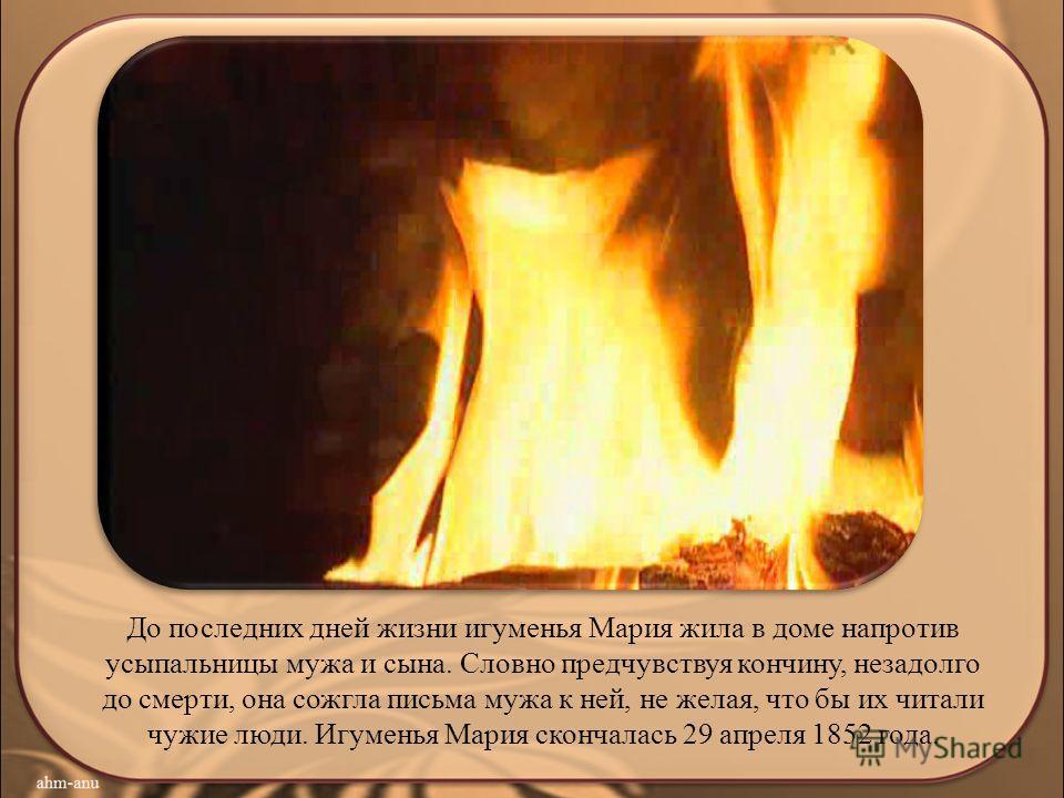 До последних дней жизни игуменья Мария жила в доме напротив усыпальницы мужа и сына. Словно предчувствуя кончину, незадолго до смерти, она сожгла письма мужа к ней, не желая, что бы их читали чужие люди. Игуменья Мария скончалась 29 апреля 1852 года.