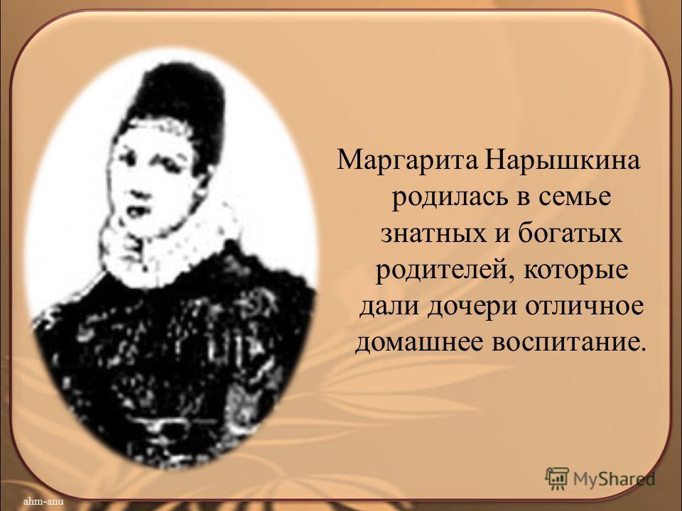 Маргарита Нарышкина родилась в семье знатных и богатых родителей, которые дали дочери отличное домашнее воспитание.