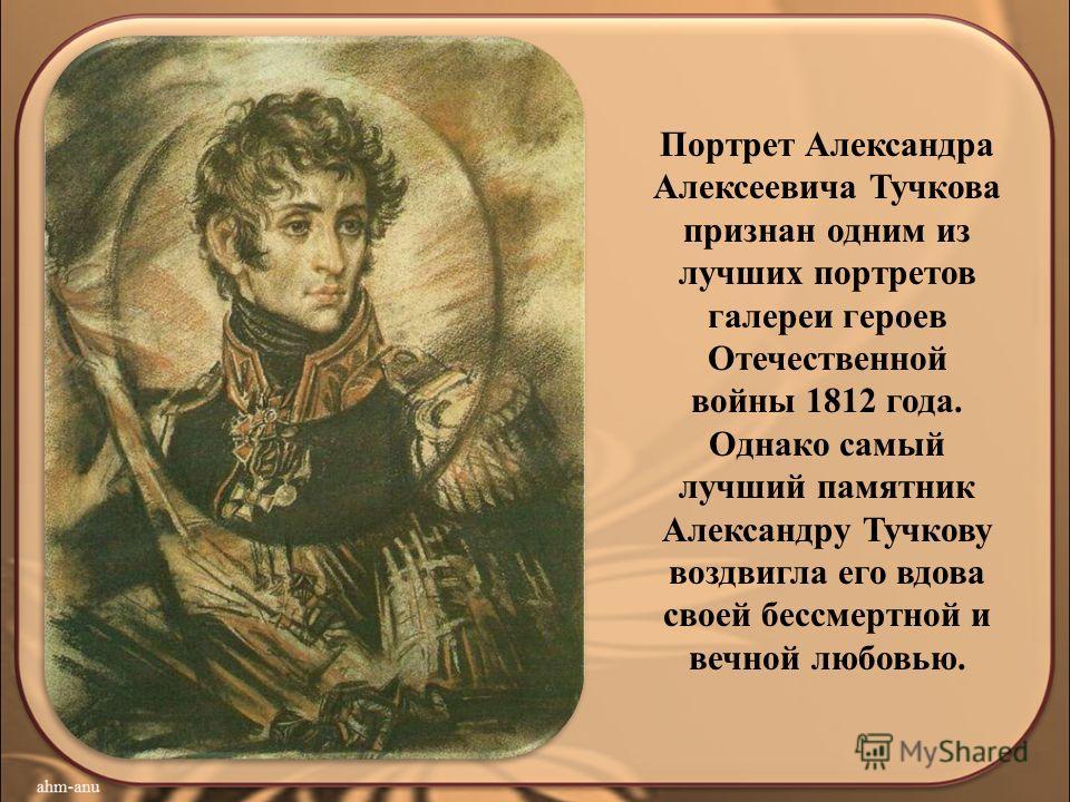 Портрет Александра Алексеевича Тучкова признан одним из лучших портретов галереи героев Отечественной войны 1812 года. Однако самый лучший памятник Александру Тучкову воздвигла его вдова своей бессмертной и вечной любовью.