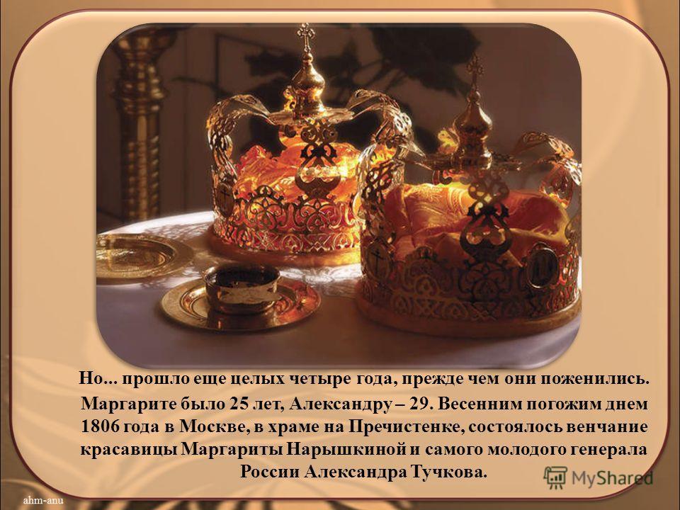 Но... прошло еще целых четыре года, прежде чем они поженились. Маргарите было 25 лет, Александру – 29. Весенним погожим днем 1806 года в Москве, в храме на Пречистенке, состоялось венчание красавицы Маргариты Нарышкиной и самого молодого генерала Рос