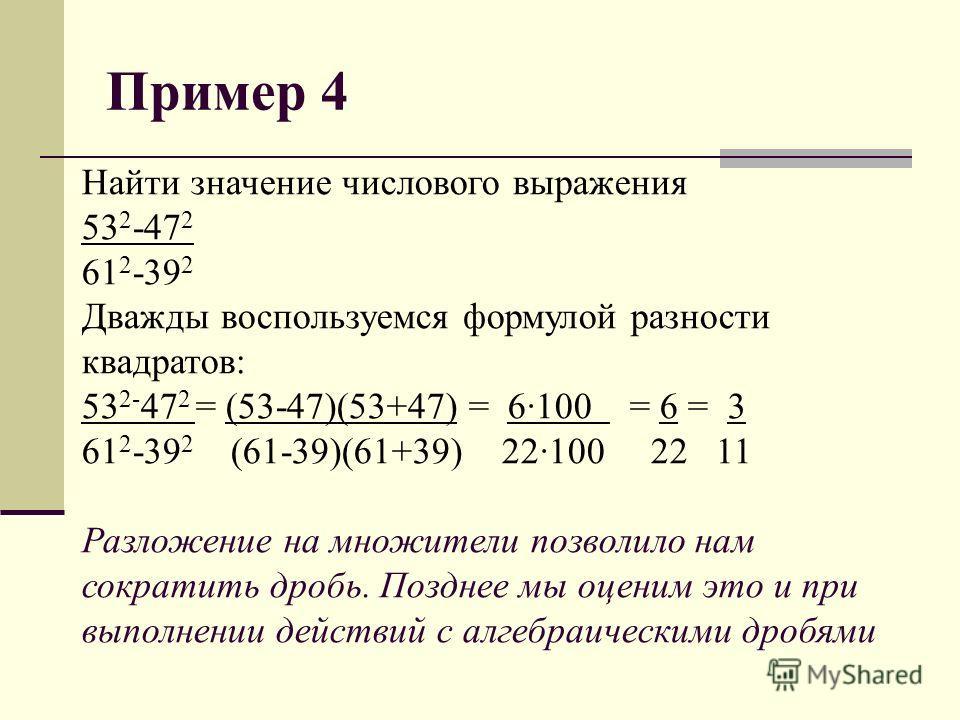 Пример 4 Найти значение числового выражения 53 2 -47 2 61 2 -39 2 Дважды воспользуемся формулой разности квадратов: 53 2- 47 2 = (53-47)(53+47) = 6·100 = 6 = 3 61 2 -39 2 (61-39)(61+39) 22·100 22 11 Разложение на множители позволило нам сократить дро