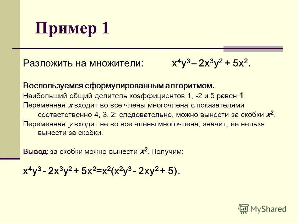 Пример 1 Разложить на множители: х 4 у 3 – 2 х 3 у 2 + 5 х 2. Воспользуемся сформулированным алгоритмом. Наибольший общий делитель коэффициентов 1, -2 и 5 равен 1. Переменная x входит во все члены многочлена с показателями соответственно 4, 3, 2; сле