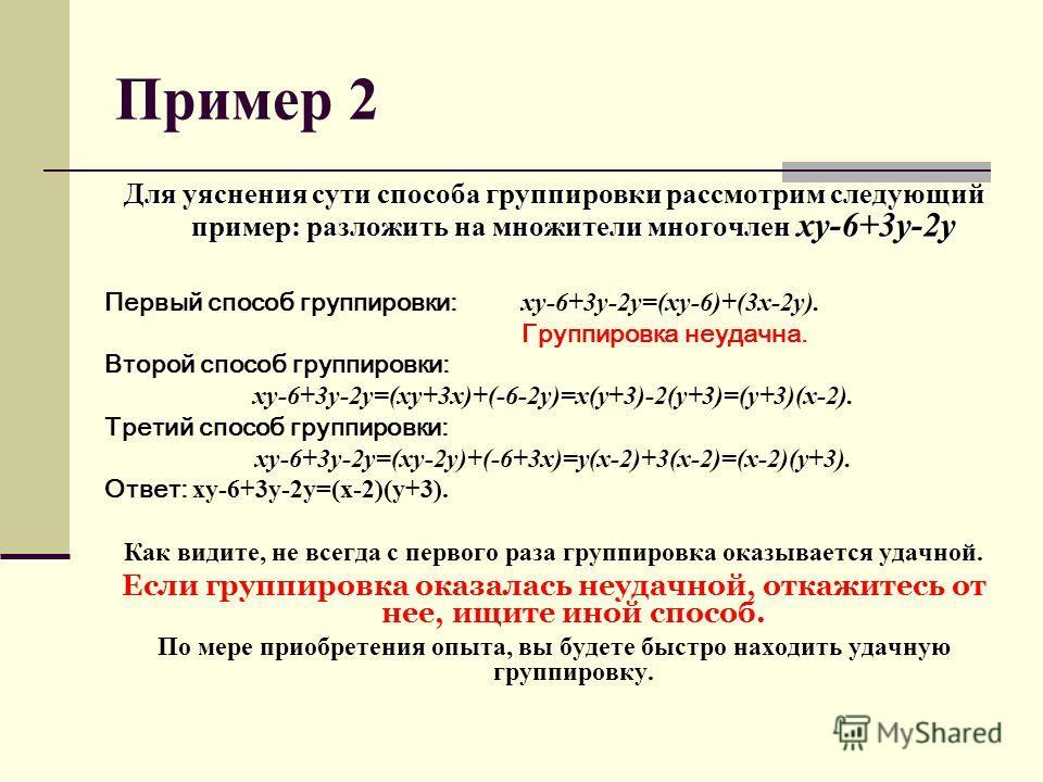 Пример 2 Для уяснения сути способа группировки рассмотрим следующий пример: разложить на множители многочлен xy-6+3y-2y Первый способ группировки: xy-6+3y-2y=(xy-6)+(3x-2y). Группировка неудачна. Второй способ группировки: xy-6+3y-2y=(xy+3x)+(-6-2y)=