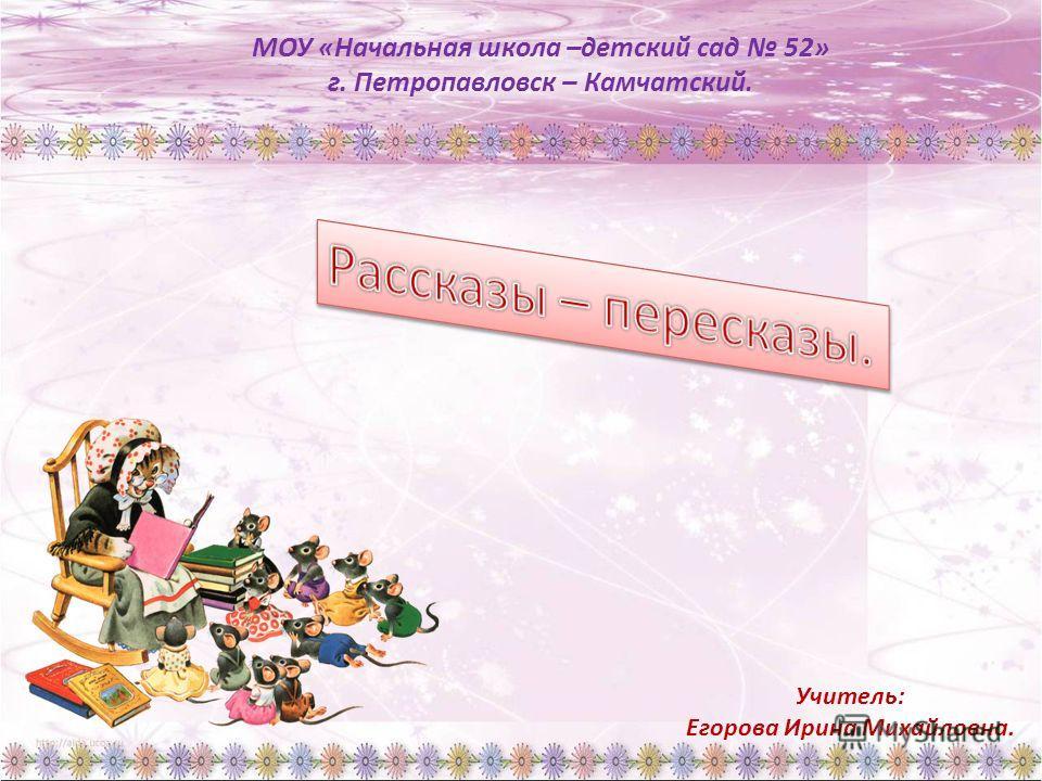 МОУ «Начальная школа –детский сад 52» г. Петропавловск – Камчатский. Учитель: Егорова Ирина Михайловна.