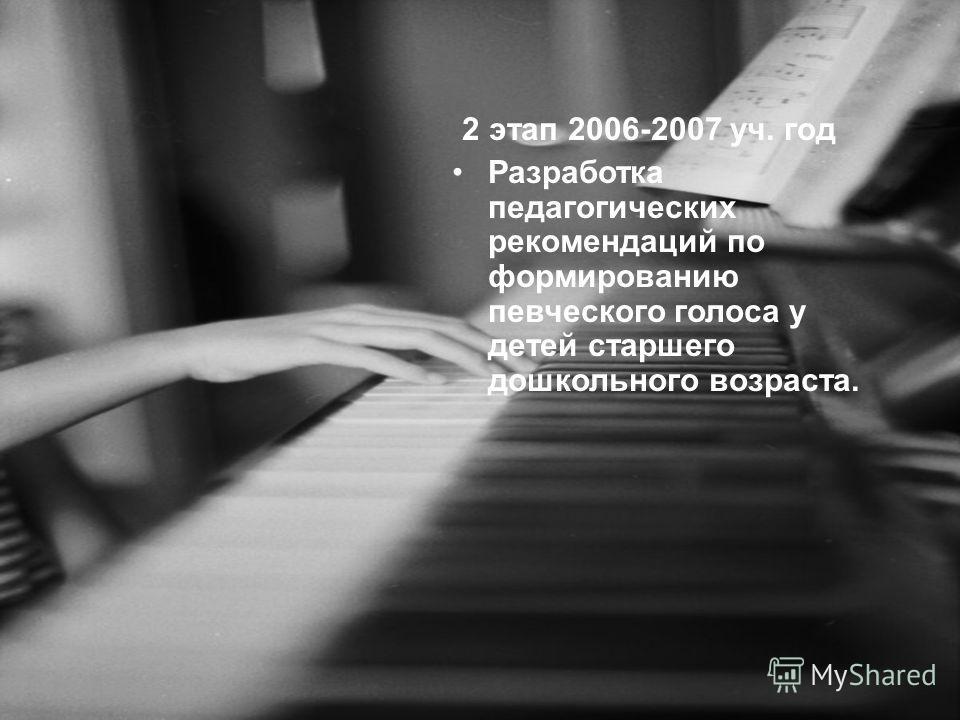 2 этап 2006-2007 уч. год Разработка педагогических рекомендаций по формированию певческого голоса у детей старшего дошкольного возраста.