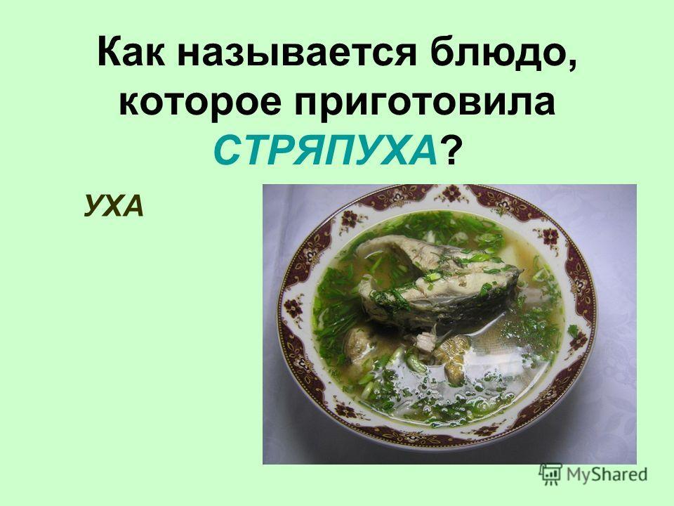 Как называется блюдо, которое приготовила СТРЯПУХА? УХА