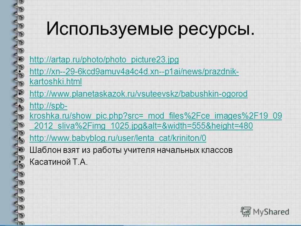 Используемые ресурсы. http://artap.ru/photo/photo_picture23. jpg http://xn--29-6kcd9amuv4a4c4d.xn--p1ai/news/prazdnik- kartoshki.htmlhttp://xn--29-6kcd9amuv4a4c4d.xn--p1ai/news/prazdnik- kartoshki.html http://www.planetaskazok.ru/vsuteevskz/babushkin
