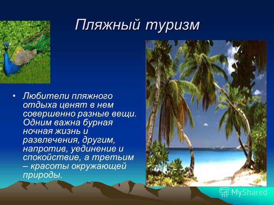 Пляжный туризм Любители пляжного отдыха ценят в нем совершенно разные вещи. Одним важна бурная ночная жизнь и развлечения, другим, напротив, уединение и спокойствие, а третьим – красоты окружающей природы.