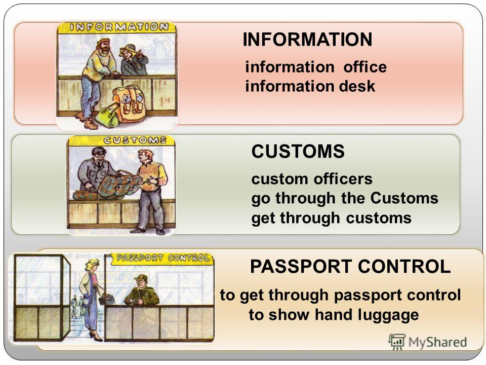 INFORMATION information office information desk CUSTOMS custom officers go through the Customs get through customs PASSPORT CONTROL to get through passport control to show hand luggage