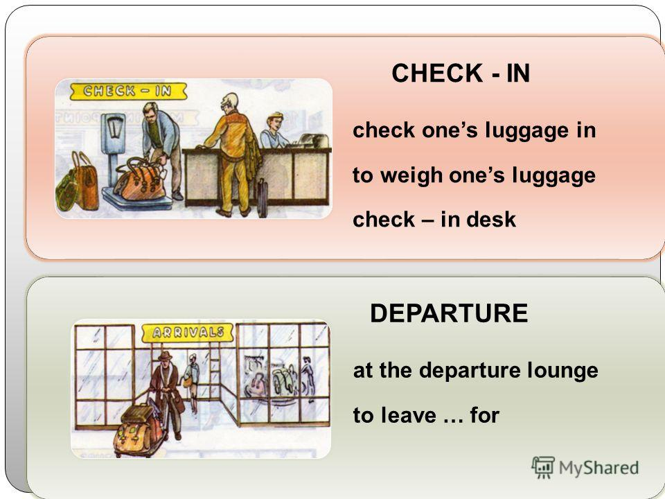 CHECK - IN check ones luggage in to weigh ones luggage check – in desk DEPARTURE at the departure lounge to leave … for