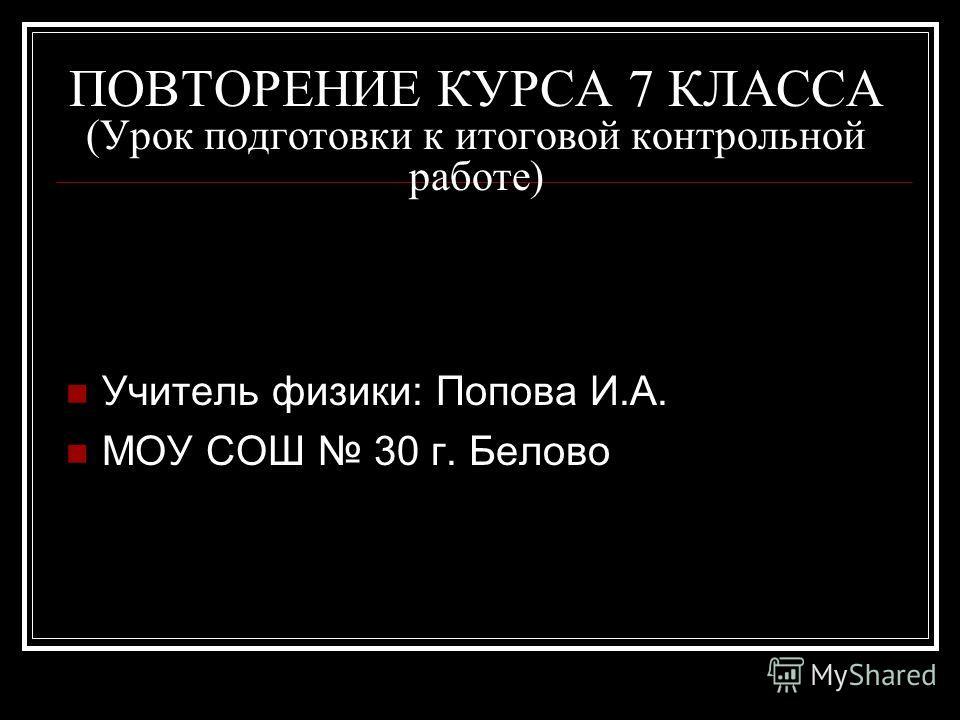 ПОВТОРЕНИЕ КУРСА 7 КЛАССА (Урок подготовки к итоговой контрольной работе) Учитель физики: Попова И.А. МОУ СОШ 30 г. Белово