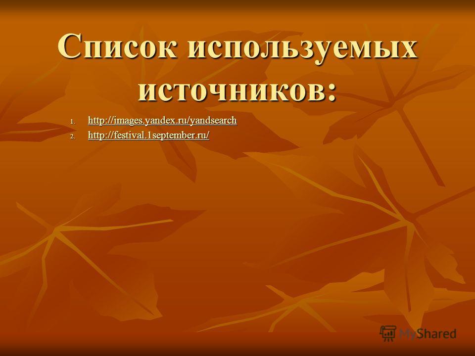 Список используемых источников: 1. http://images.yandex.ru/yandsearch http://images.yandex.ru/yandsearch 2. http://festival.1september.ru/ http://festival.1september.ru/