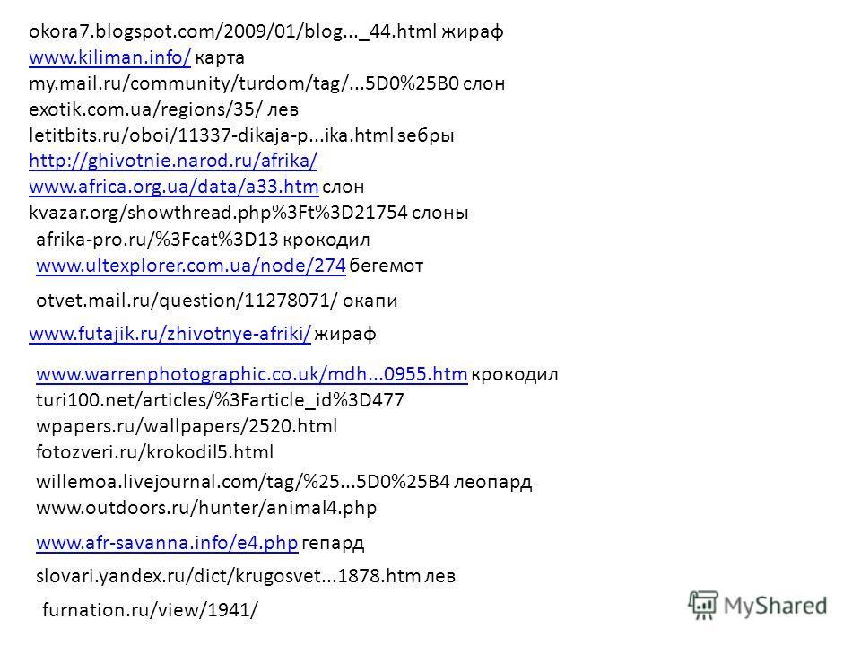 okora7.blogspot.com/2009/01/blog..._44. html жираф www.kiliman.info/www.kiliman.info/ карта my.mail.ru/community/turdom/tag/...5D0%25B0 слон exotik.com.ua/regions/35/ лев letitbits.ru/oboi/11337-dikaja-p...ika.html зебры http://ghivotnie.narod.ru/afr
