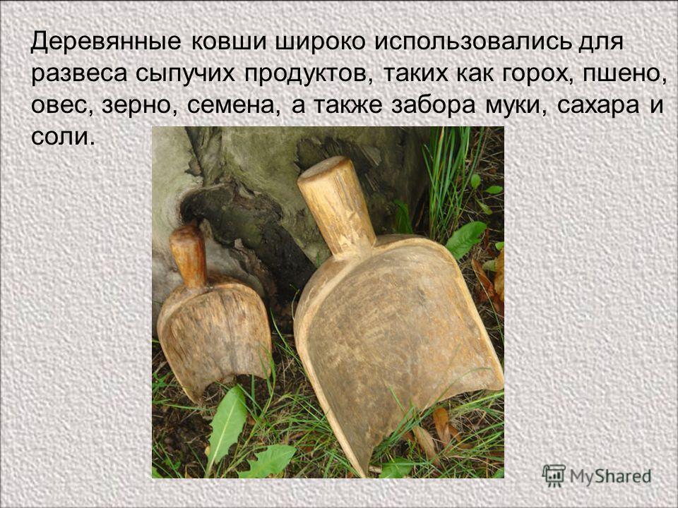 Деревянные ковши широко использовались для развеса сыпучих продуктов, таких как горох, пшено, овес, зерно, семена, а также забора муки, сахара и соли.