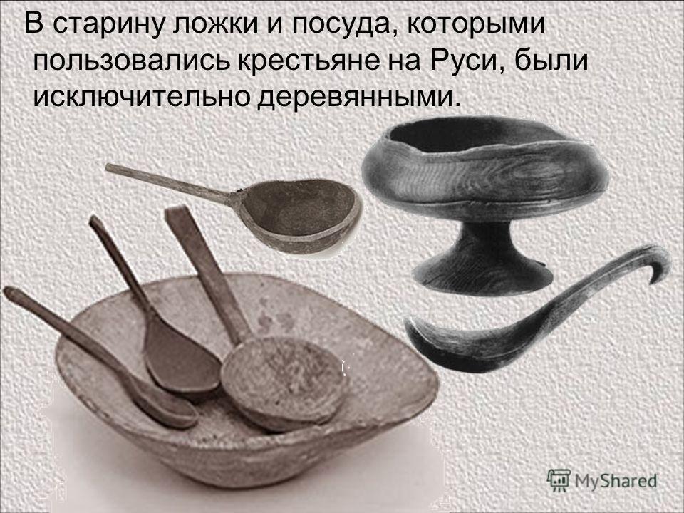 В старину ложки и посуда, которыми пользовались крестьяне на Руси, были исключительно деревянными.