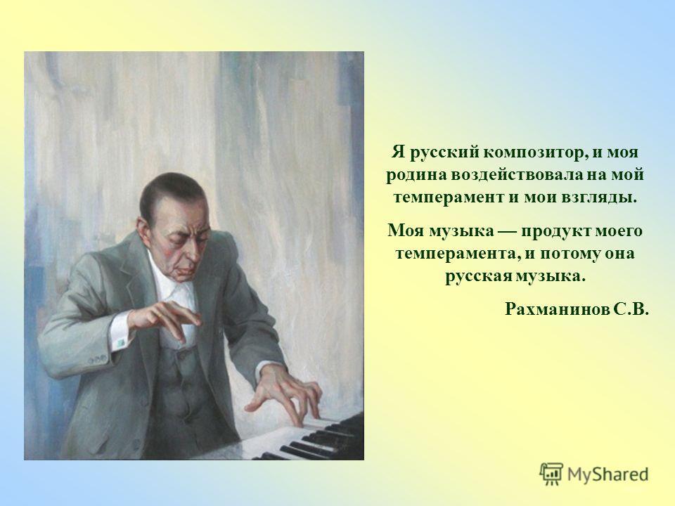 Я русский композитор, и моя родина воздействовала на мой темперамент и мои взгляды. Моя музыка продукт моего темперамента, и потому она русская музыка. Рахманинов С.В.