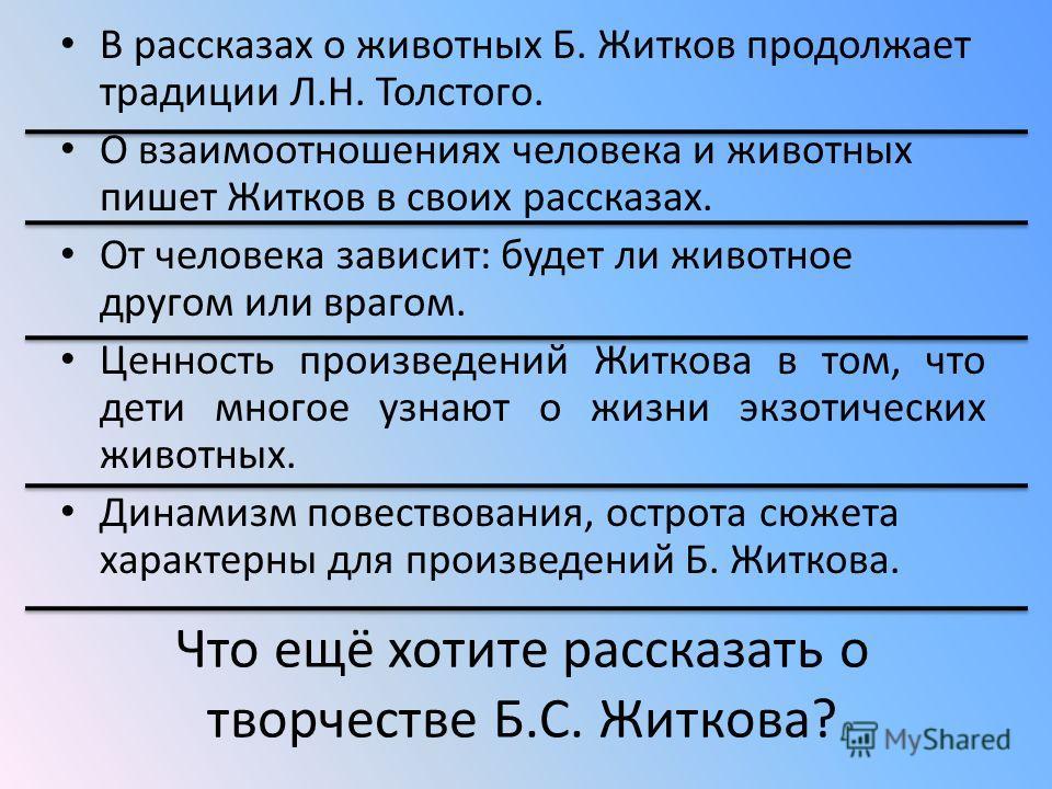 В рассказах о животных Б. Житков продолжает традиции Л.Н. Толстого. О взаимоотношениях человека и животных пишет Житков в своих рассказах. От человека зависит: будет ли животное другом или врагом. Ценность произведений Житкова в том, что дети многое