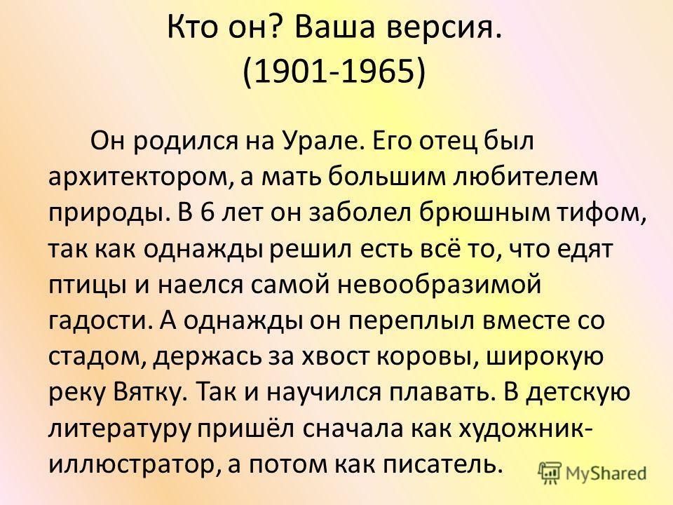 Кто он? Ваша версия. (1901-1965) Он родился на Урале. Его отец был архитектором, а мать большим любителем природы. В 6 лет он заболел брюшным тифом, так как однажды решил есть всё то, что едят птицы и наелся самой невообразимой гадости. А однажды он