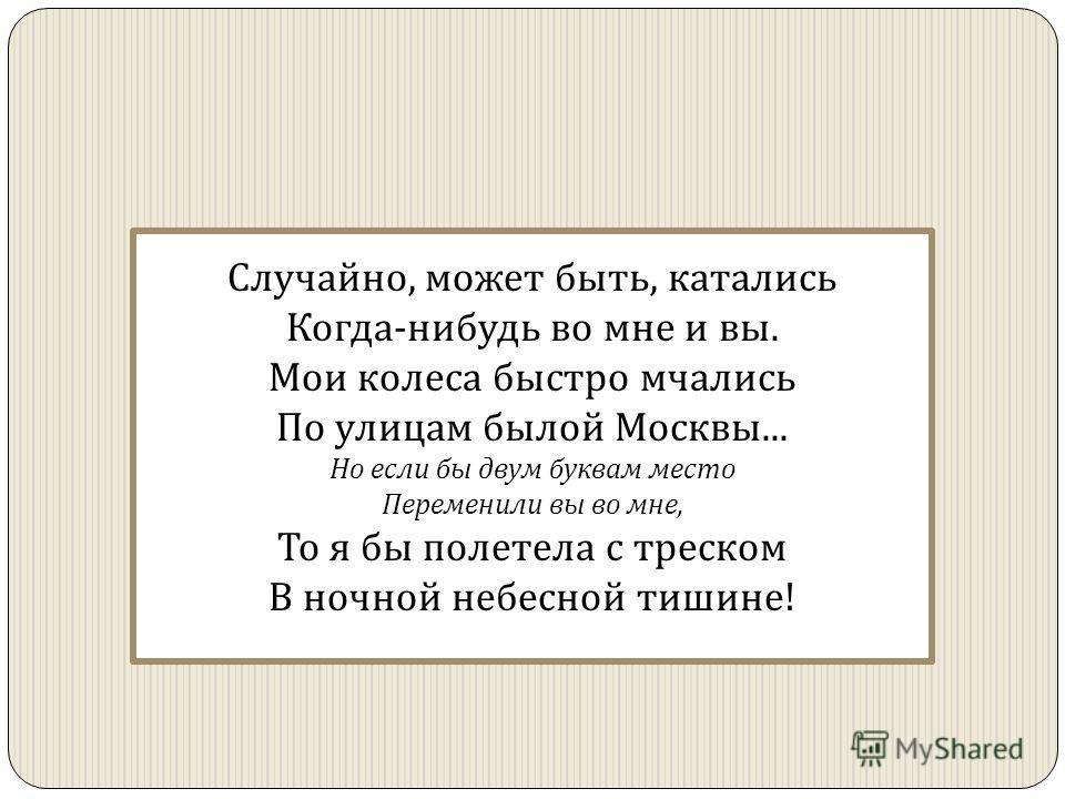 Случайно, может быть, катались Когда - нибудь во мне и вы. Мои колеса быстро мчались По улицам былой Москвы... Но если бы двум буквам место Переменили вы во мне, То я бы полетела с треском В ночной небесной тишине !