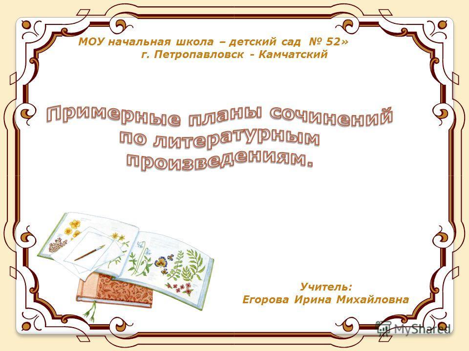 МОУ начальная школа – детский сад 52» г. Петропавловск - Камчатский Учитель: Егорова Ирина Михайловна