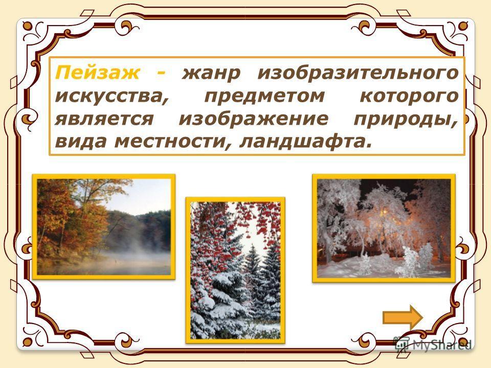 Пейзаж - жанр изобразительного искусства, предметом которого является изображение природы, вида местности, ландшафта.