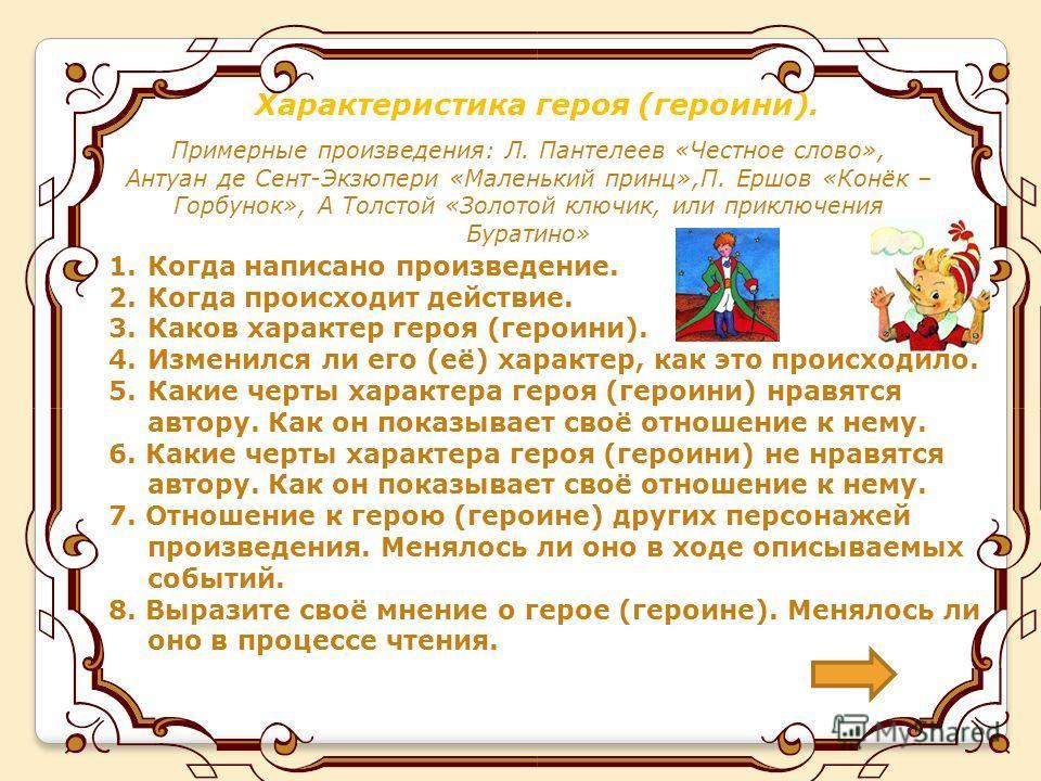 Характеристика героя (героини). Примерные произведения: Л. Пантелеев «Честное слово», Антуан де Сент-Экзюпери «Маленький принц»,П. Ершов «Конёк – Горбунок», А Толстой «Золотой ключик, или приключения Буратино» 1. Когда написано произведение. 2. Когда