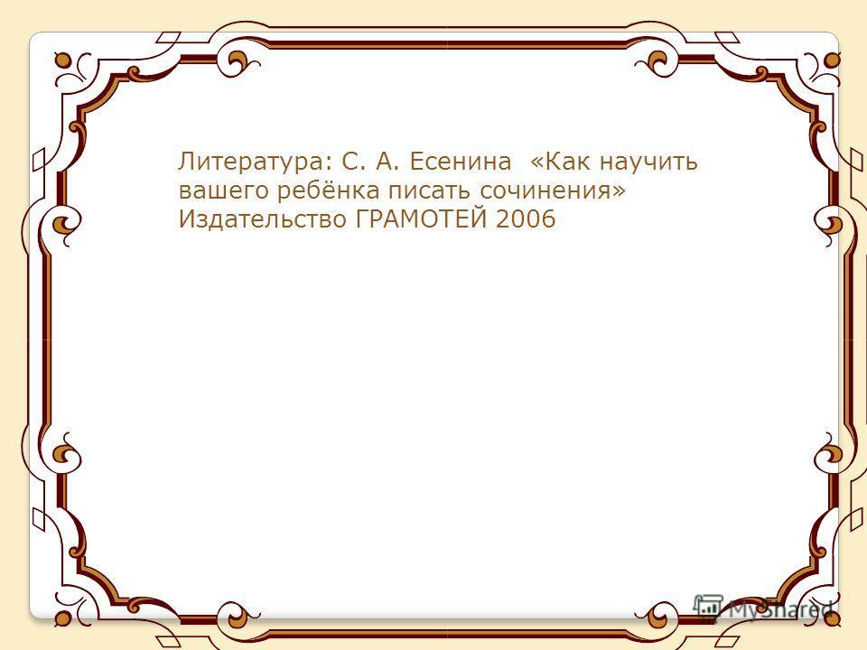 Литература: С. А. Есенина «Как научить вашего ребёнка писать сочинения» Издательство ГРАМОТЕЙ 2006