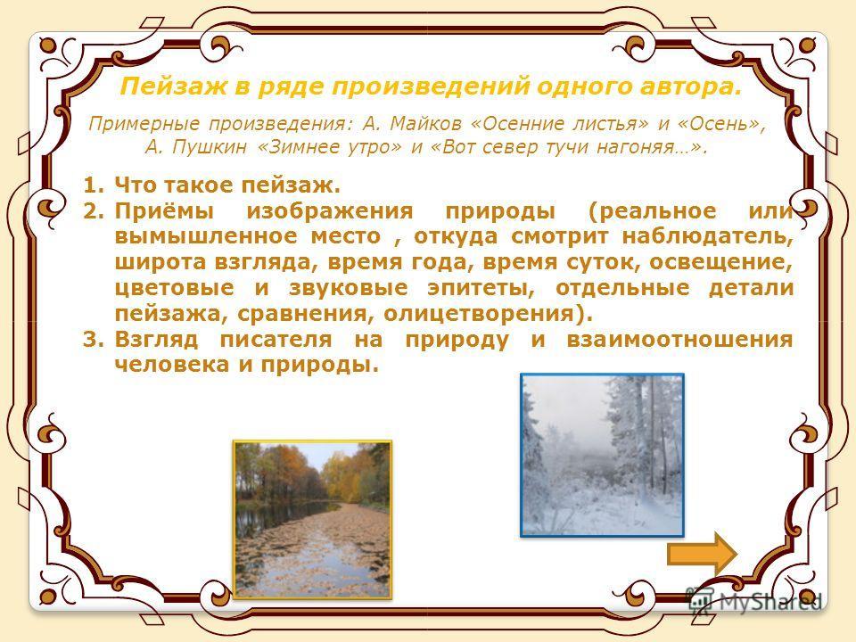 Пейзаж в ряде произведений одного автора. Примерные произведения: А. Майков «Осенние листья» и «Осень», А. Пушкин «Зимнее утро» и «Вот север тучи нагоняя…». 1. Что такое пейзаж. 2.Приёмы изображения природы (реальное или вымышленное место, откуда смо