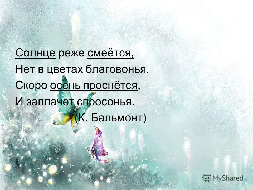 Солнце реже смеётся, Нет в цветах благовонья, Скоро осень проснётся, И заплачет спросонья. (К. Бальмонт)