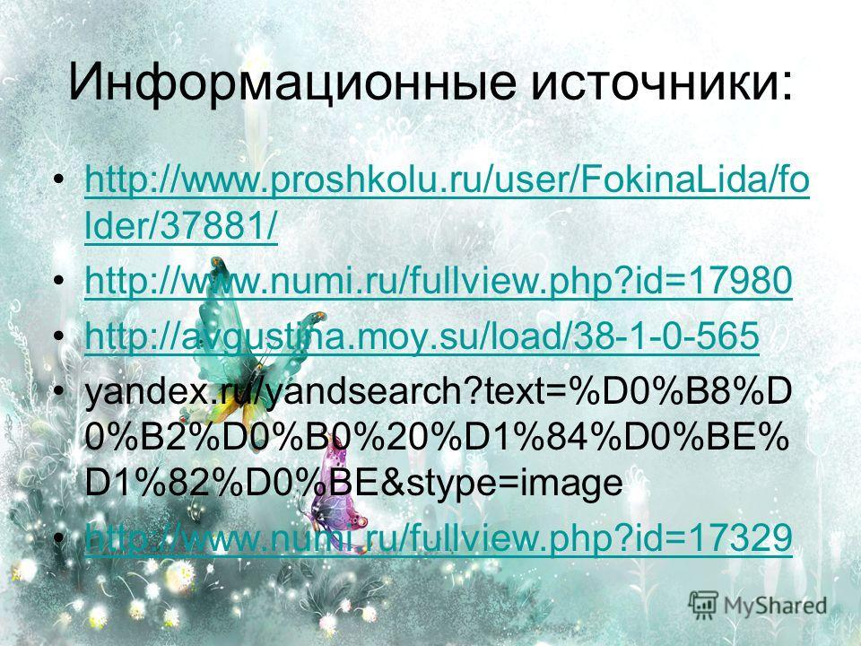 Информационные источники: http://www.proshkolu.ru/user/FokinaLida/fo lder/37881/http://www.proshkolu.ru/user/FokinaLida/fo lder/37881/ http://www.numi.ru/fullview.php?id=17980 http://avgustina.moy.su/load/38-1-0-565 yandex.ru/yandsearch?text=%D0%B8%D