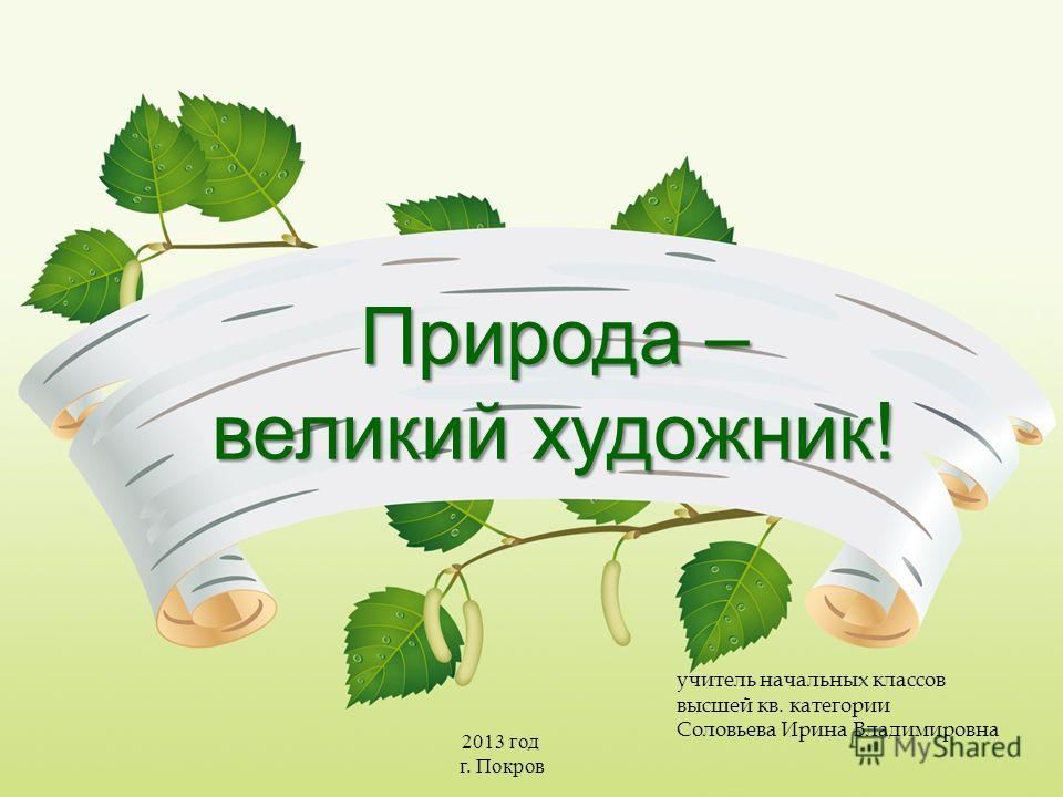 Природа – великий художник! учитель начальных классов высшей кв. категории Соловьева Ирина Владимировна 2013 год г. Покров