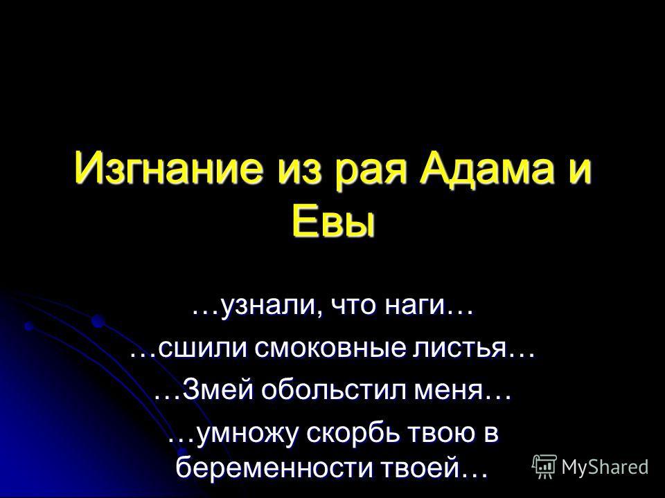 Изгнание из рая Адама и Евы …узнали, что наги… …сшили смоковные листья… …Змей обольстил меня… …умножу скорбь твою в беременности твоей…