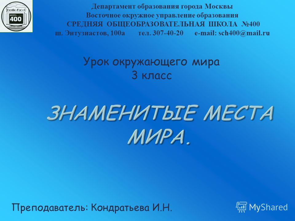 ЗНАМЕНИТЫЕ МЕСТА МИРА. Урок окружающего мира 3 класс Департамент образования города Москвы Восточное окружное управление образования СРЕДНЯЯ ОБЩЕОБРАЗОВАТЕЛЬНАЯ ШКОЛА 400 ш. Энтузиастов, 100 а тел. 307-40-20 e-mail: sch400@mail.ru Преподаватель: Конд
