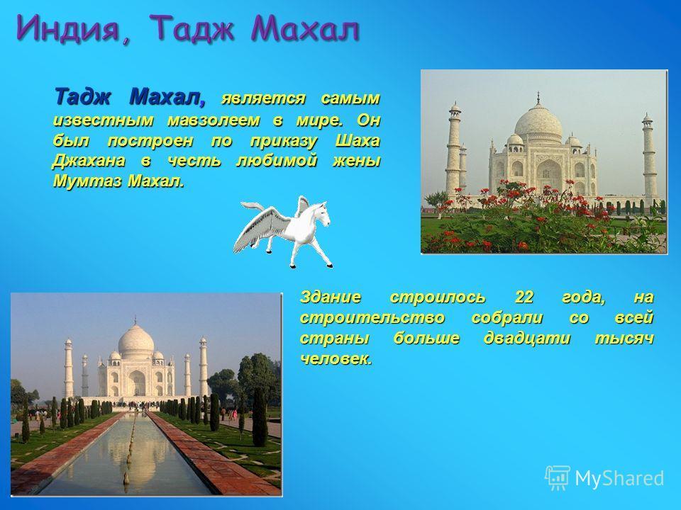 Индия, Тадж Махал Тадж Махал, является самым известным мавзолеем в мире. Он был построен по приказу Шаха Джахана в честь любимой жены Мумтаз Махал. Здание строилось 22 года, на строительство собрали со всей страны больше двадцати тысяч человек.