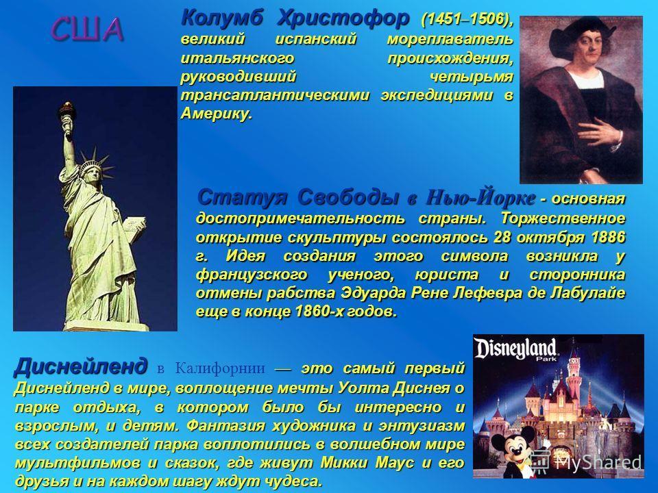 США Статуя Свободы в Нью-Йорке - основная достопримечательность страны. Торжественное открытие скульптуры состоялось 28 октября 1886 г. Идея создания этого символа возникла у французского ученого, юриста и сторонника отмены рабства Эдуарда Рене Лефев