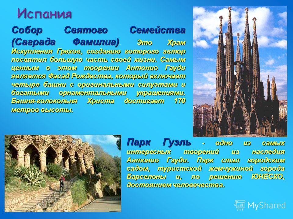 Испания Парк Гуэль - одно из самых интересных творений из наследия Антонио Гауди. Парк стал городским садом, туристской жемчужиной города Барселоны и, по решению ЮНЕСКО, достоянием человечества. Собор Святого Семейства (Саграда Фамилиа) Это Храм Иску