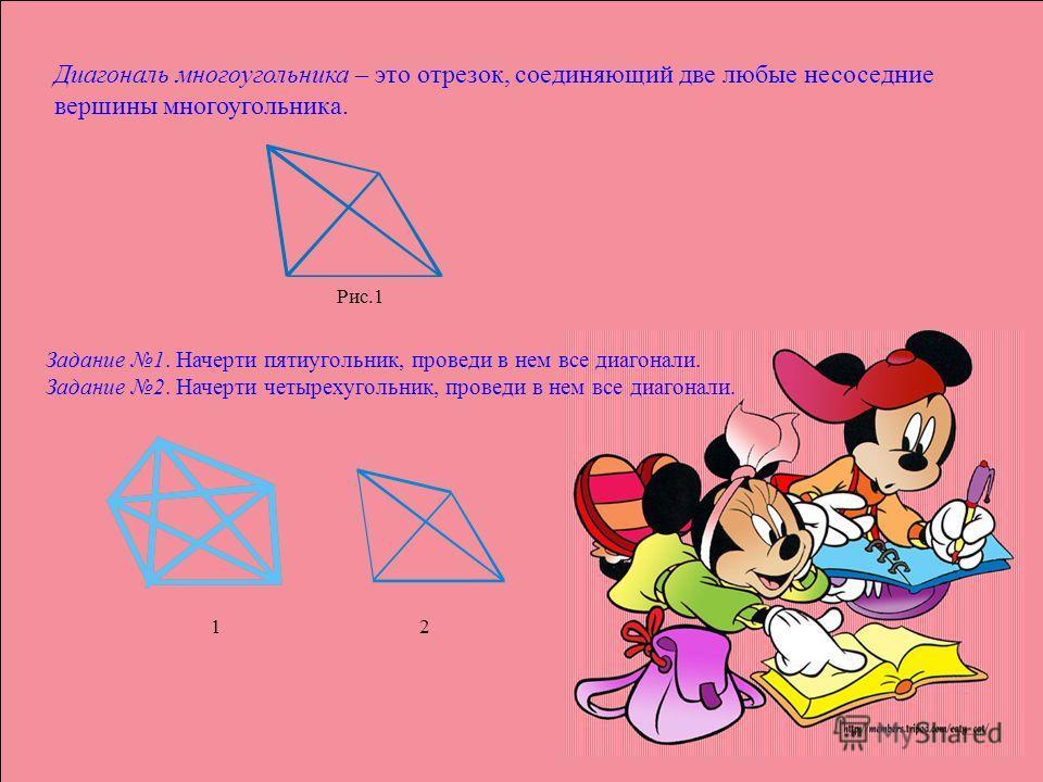 Диагональ многоугольника – это отрезок, соединяющий две любые не соседние вершины многоугольника. Рис.1 Задание 1. Начерти пятиугольник, проведи в нем все диагонали. Задание 2. Начерти четырехугольник, проведи в нем все диагонали. 1212