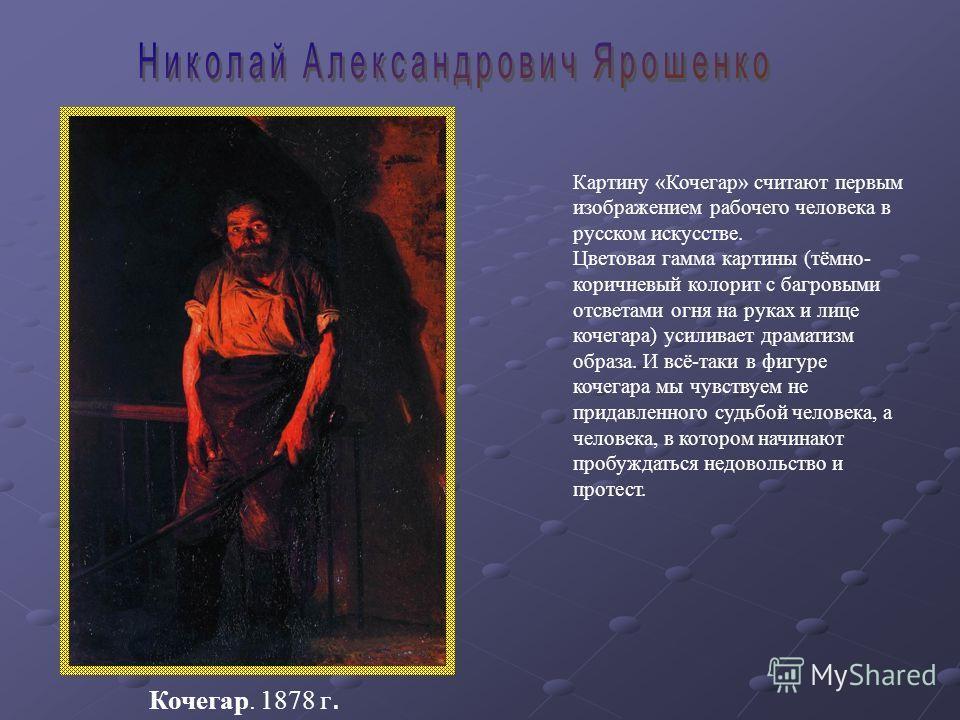 Картину «Кочегар» считают первым изображением рабочего человека в русском искусстве. Цветовая гамма картины (тёмно- коричневый колорит с багровыми отсветами огня на руках и лице кочегара) усиливает драматизм образа. И всё-таки в фигуре кочегара мы чу