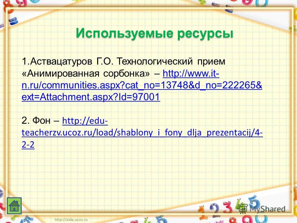 Используемые ресурсы 1. Аствацатуров Г.О. Технологический прием «Анимированная сорбонка» – http://www.it- n.ru/communities.aspx?cat_no=13748&d_no=222265& ext=Attachment.aspx?Id=97001http://www.it- n.ru/communities.aspx?cat_no=13748&d_no=222265& ext=A