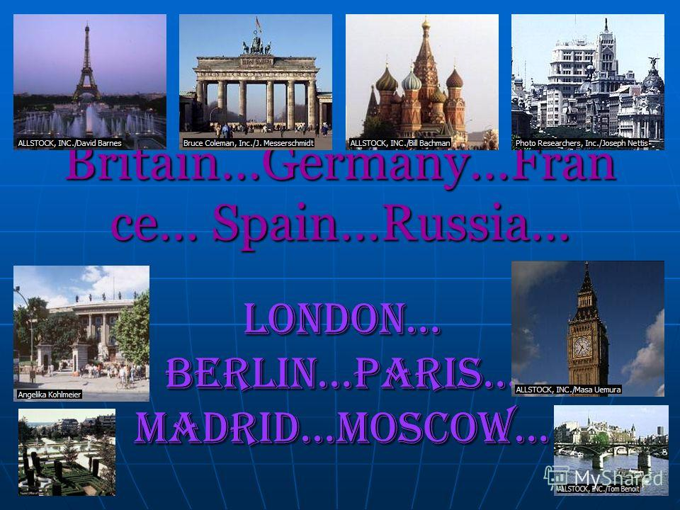 Britain…Germany…Fran ce… Spain…Russia… London… Berlin…Paris… Madrid…Moscow…