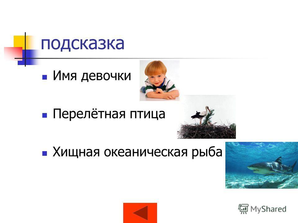 подсказка Имя девочки Перелётная птица Хищная океаническая рыба