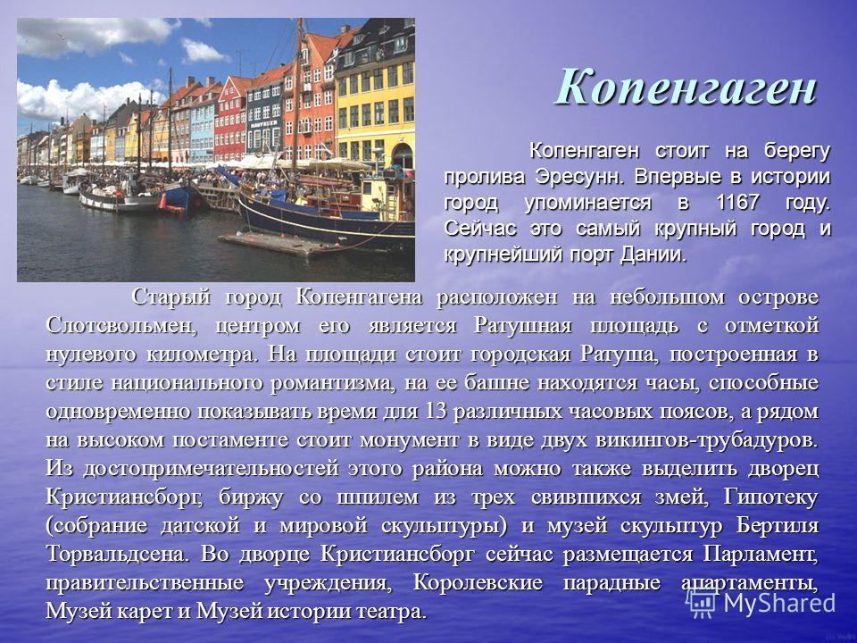 Копенгаген Старый город Копенгагена расположен на небольшом острове Слотсвольмен, центром его является Ратушная площадь с отметкой нулевого километра. На площади стоит городская Ратуша, построенная в стиле национального романтизма, на ее башне находя