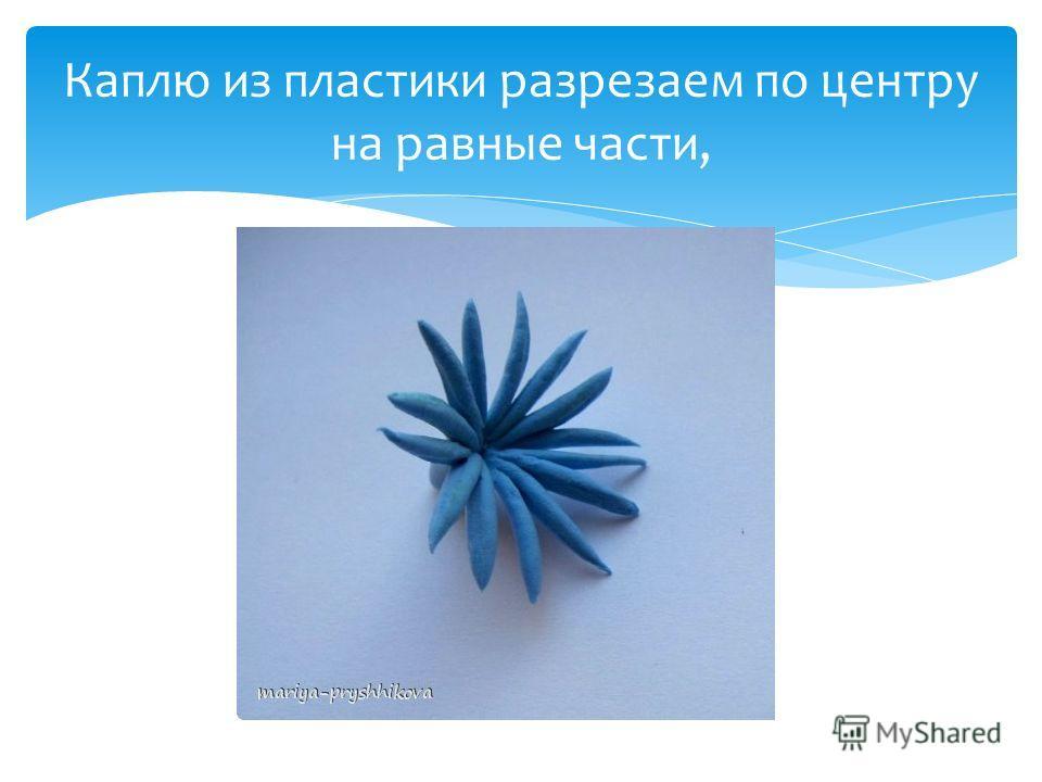 Каплю из пластики разрезаем по центру на равные части,