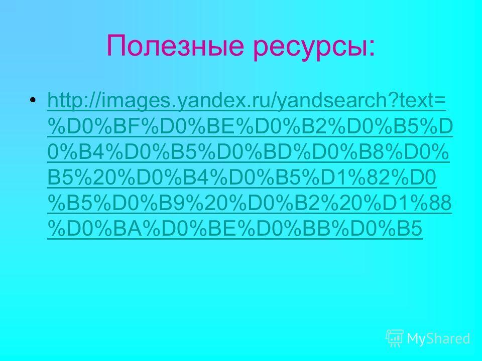 Полезные ресурсы: http://images.yandex.ru/yandsearch?text= %D0%BF%D0%BE%D0%B2%D0%B5%D 0%B4%D0%B5%D0%BD%D0%B8%D0% B5%20%D0%B4%D0%B5%D1%82%D0 %B5%D0%B9%20%D0%B2%20%D1%88 %D0%BA%D0%BE%D0%BB%D0%B5http://images.yandex.ru/yandsearch?text= %D0%BF%D0%BE%D0%B