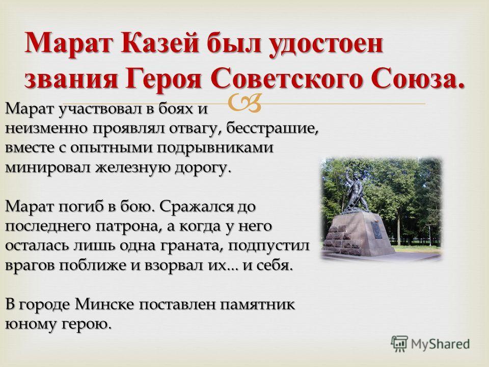 Марат Казей был удостоен звания Героя Советского Союза. Марат участвовал в боях и неизменно проявлял отвагу, бесстрашие, вместе с опытными подрывниками минировал железную дорогу. Марат погиб в бою. Сражался до последнего патрона, а когда у него остал