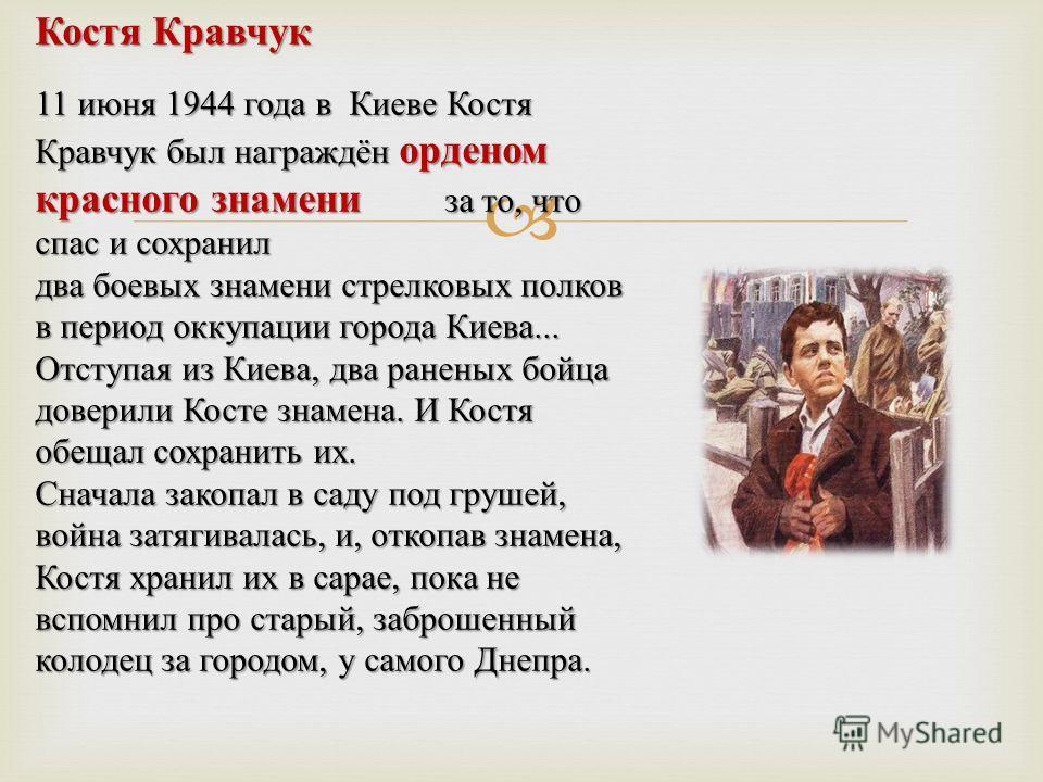 Костя Кравчук 11 июня 1944 года в Киеве Костя Кравчук был награждён орденом красного знамени за то, что спас и сохранил два боевых знамени стрелковых полков в период оккупации города Киева... Отступая из Киева, два раненых бойца доверили Косте знамен