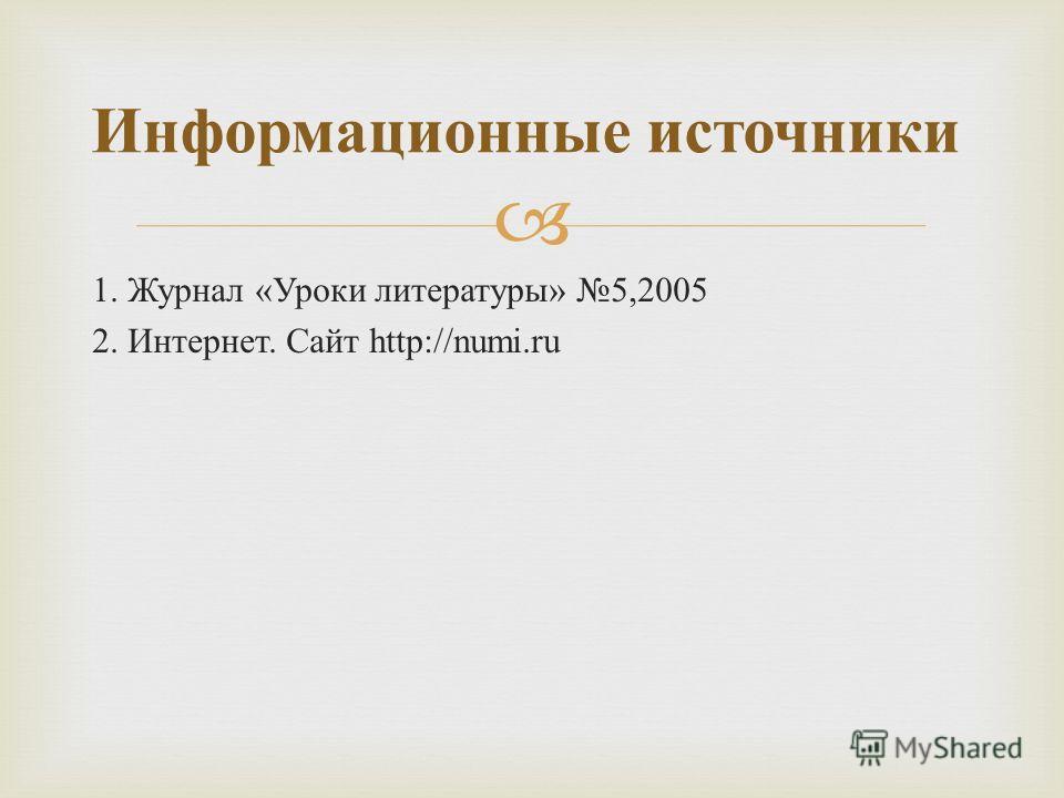 1. Журнал « Уроки литературы » 5,2005 2. Интернет. Сайт http://numi.ru Информационные источники